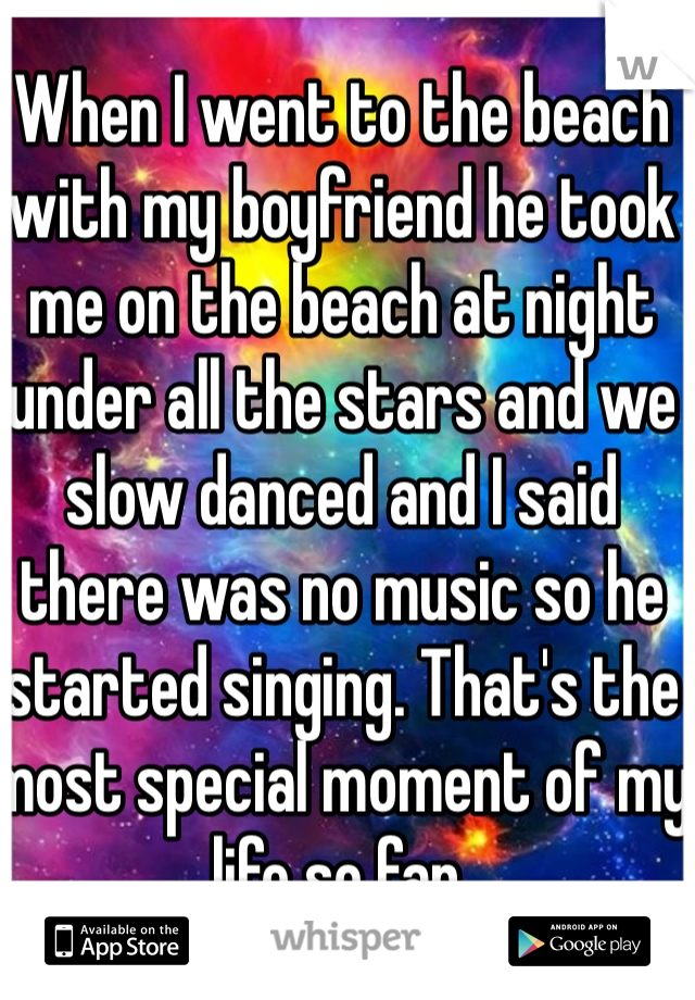 When I went to the beach with my boyfriend he took me on the beach at night under all the stars and we slow danced and I said there was no music so he started singing. That's the most special moment of my life so far.