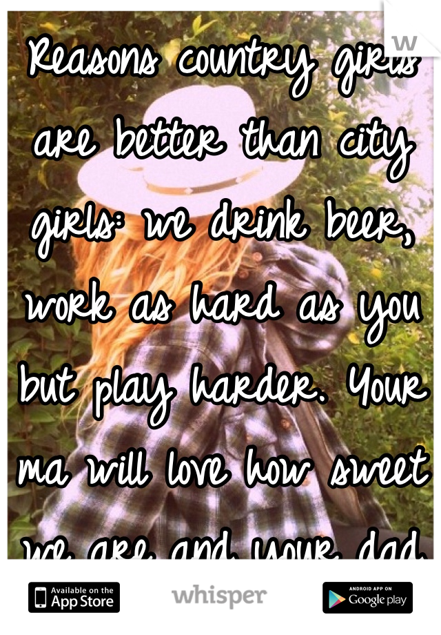 Reasons country girls are better than city girls: we drink beer, work as hard as you but play harder. Your ma will love how sweet we are and your dad will love us for being one of the guys