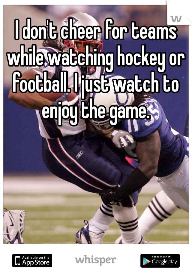 I don't cheer for teams while watching hockey or football. I just watch to enjoy the game.