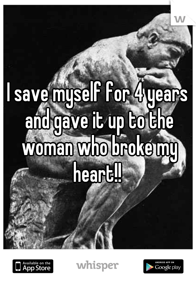 I save myself for 4 years and gave it up to the woman who broke my heart!!