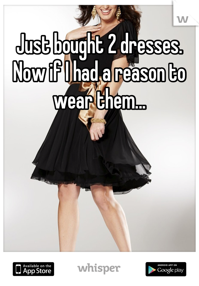 Just bought 2 dresses. Now if I had a reason to wear them...