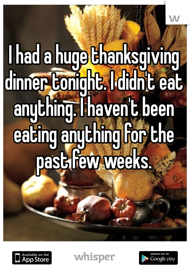 I had a huge thanksgiving dinner tonight. I didn't eat anything. I haven't been eating anything for the past few weeks.