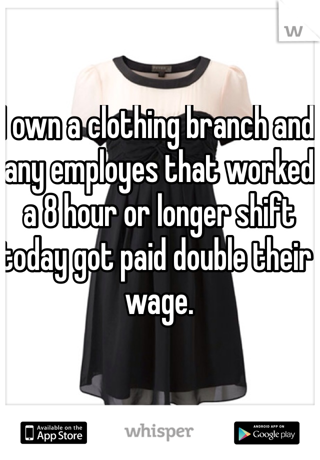 I own a clothing branch and any employes that worked a 8 hour or longer shift today got paid double their wage.
