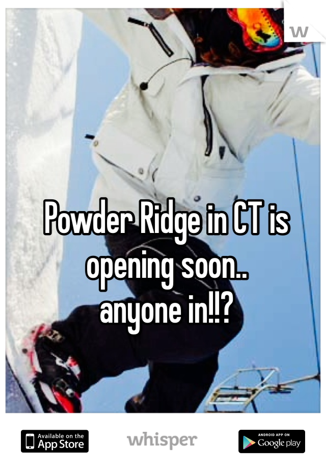 Powder Ridge in CT is opening soon..  anyone in!!?