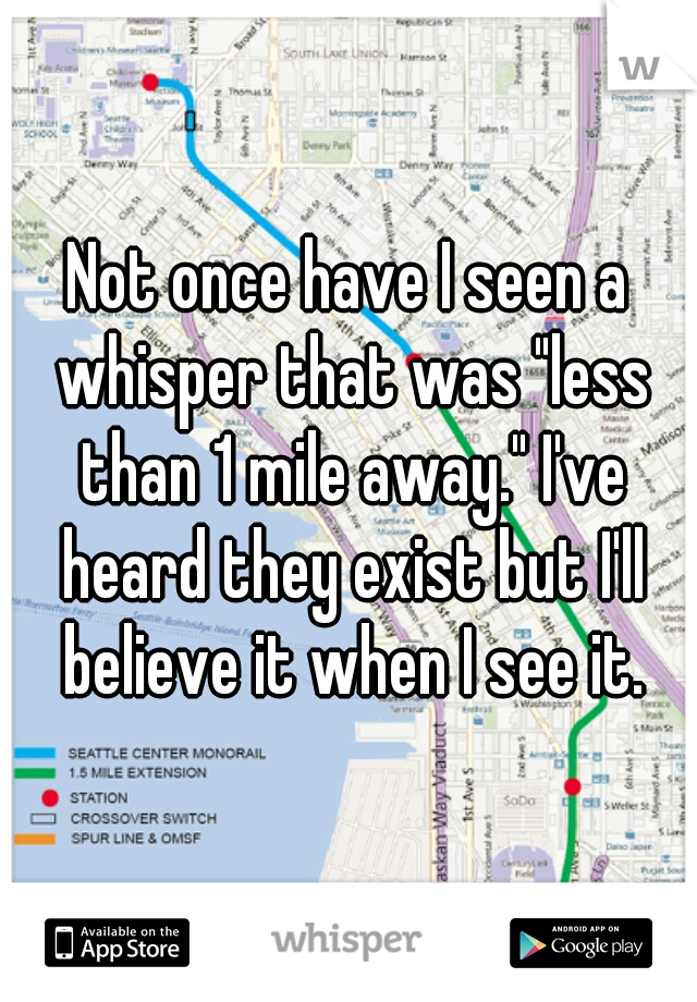 """Not once have I seen a whisper that was """"less than 1 mile away."""" I've heard they exist but I'll believe it when I see it."""