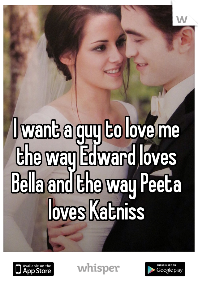 I want a guy to love me the way Edward loves Bella and the way Peeta loves Katniss