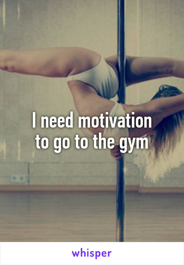 I need motivation  to go to the gym