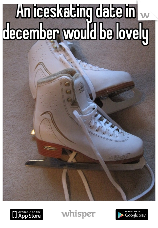 An iceskating date in december would be lovely