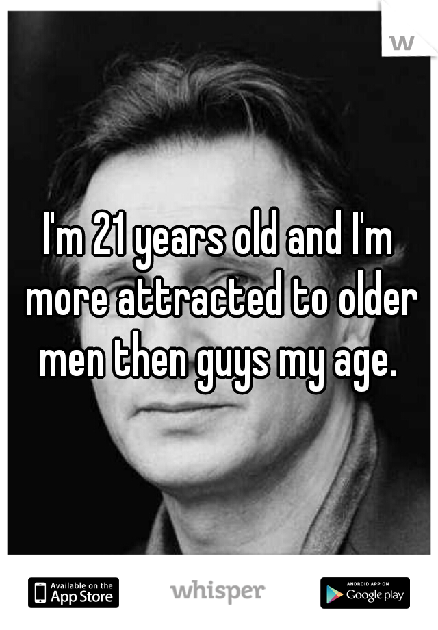 I'm 21 years old and I'm more attracted to older men then guys my age.