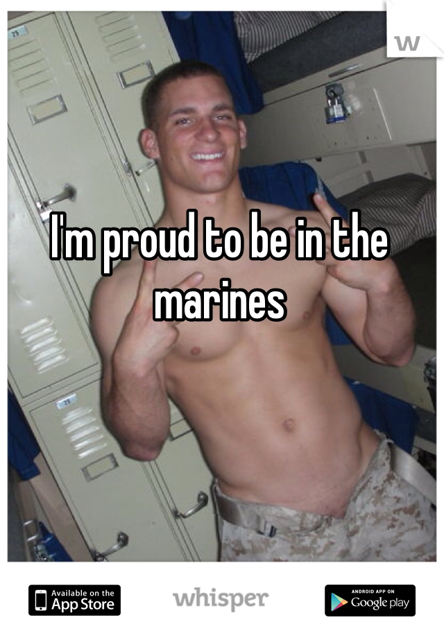 I'm proud to be in the marines