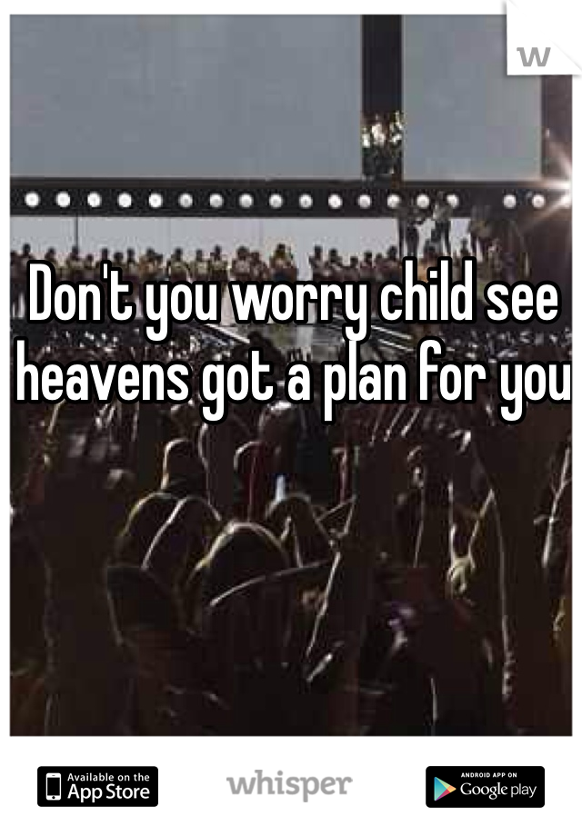 Don't you worry child see heavens got a plan for you