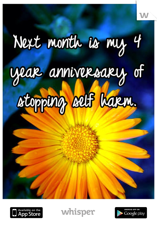 Next month is my 4  year anniversary of stopping self harm.