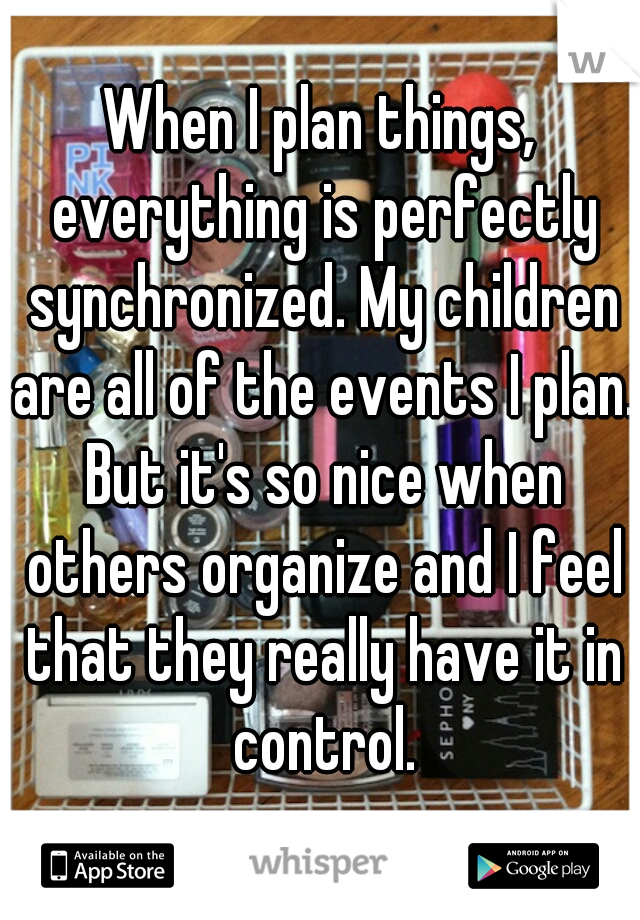 When I plan things, everything is perfectly synchronized. My children are all of the events I plan. But it's so nice when others organize and I feel that they really have it in control.