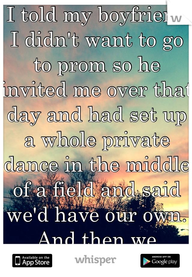 I told my boyfriend I didn't want to go to prom so he invited me over that day and had set up a whole private dance in the middle of a field and said we'd have our own. And then we danced.