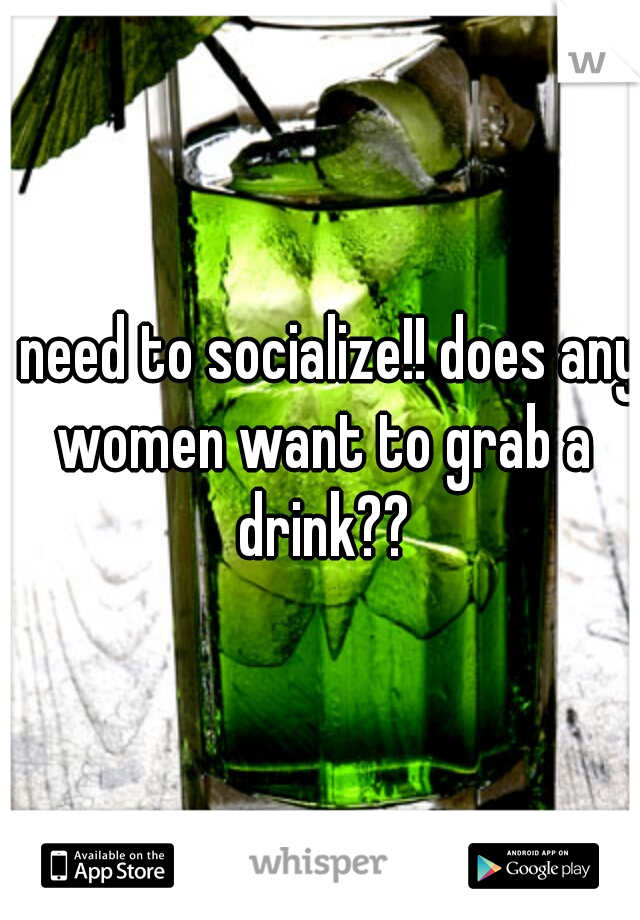 I need to socialize!! does any women want to grab a drink??