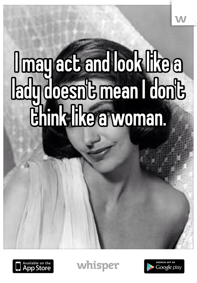 I may act and look like a lady doesn't mean I don't think like a woman.