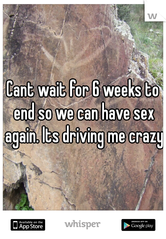 Cant wait for 6 weeks to end so we can have sex again. Its driving me crazy