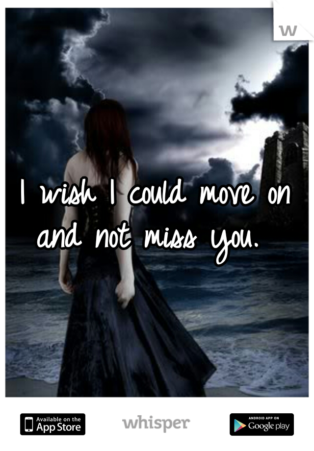 I wish I could move on and not miss you.