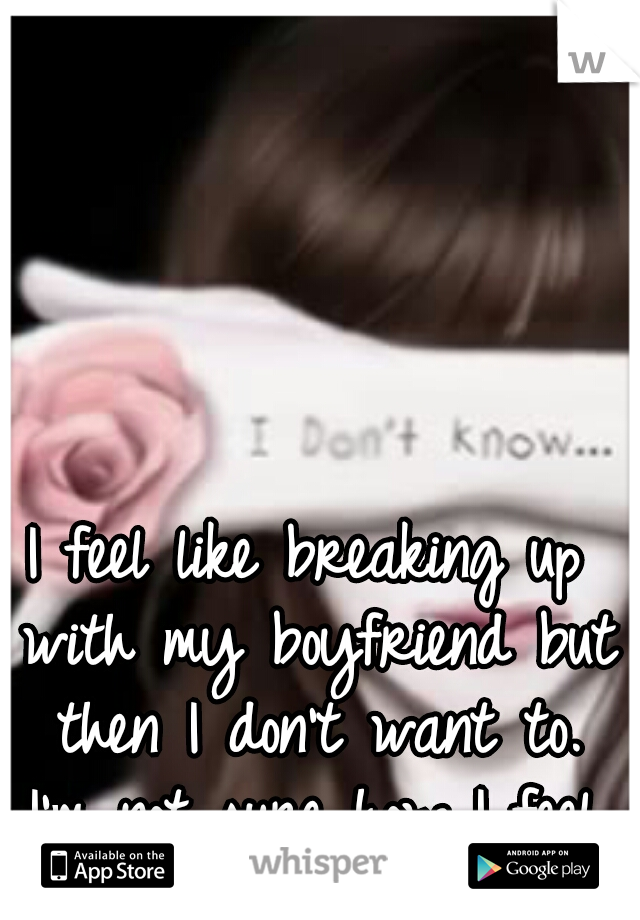 I feel like breaking up with my boyfriend but then I don't want to. I'm not sure how I feel.