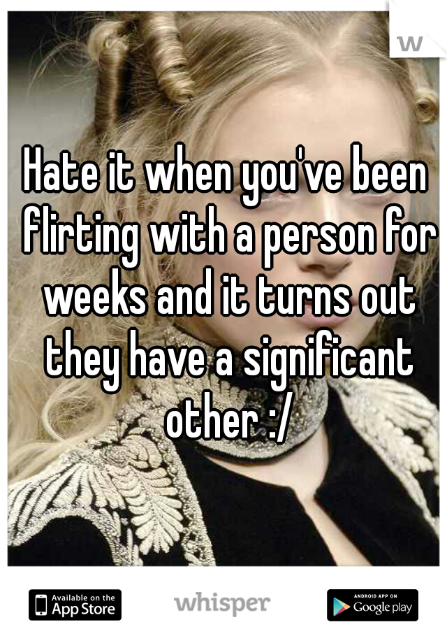 Hate it when you've been flirting with a person for weeks and it turns out they have a significant other :/
