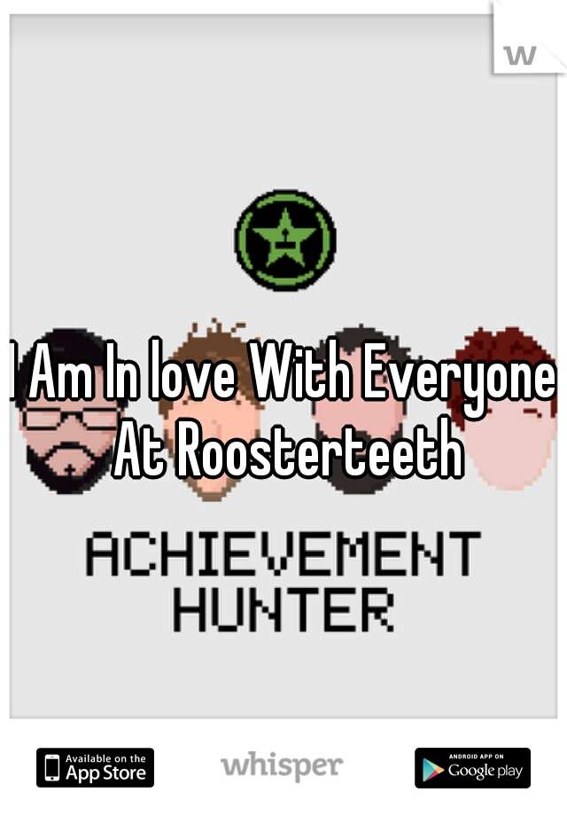 I Am In love With Everyone At Roosterteeth