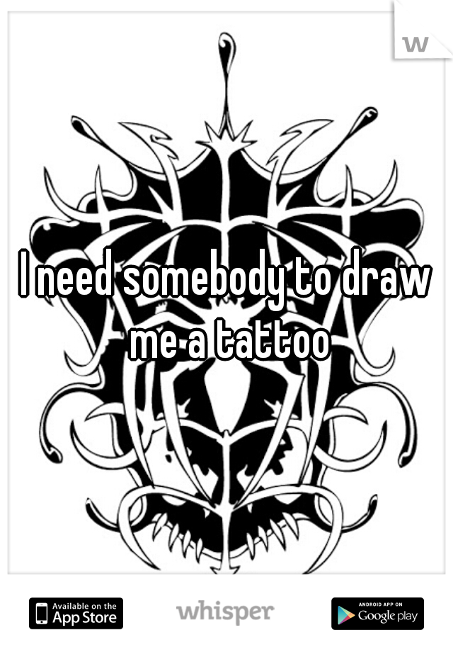 I need somebody to draw me a tattoo