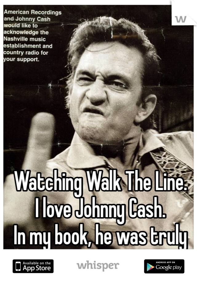 Watching Walk The Line. I love Johnny Cash. In my book, he was truly an original rock star.