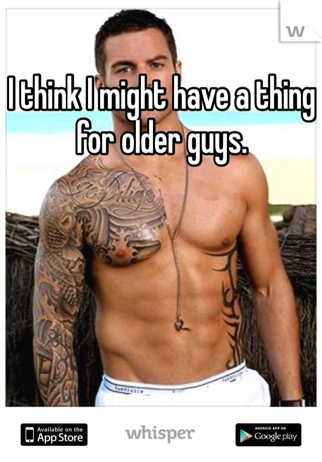 I think I might have a thing for older guys.