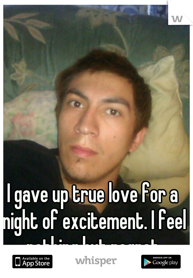 I gave up true love for a night of excitement. I feel nothing but regret.