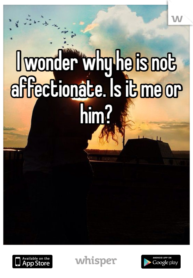I wonder why he is not affectionate. Is it me or him?