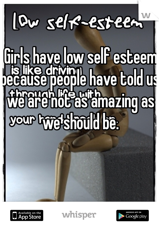 Girls have low self esteem because people have told us we are not as amazing as we should be.