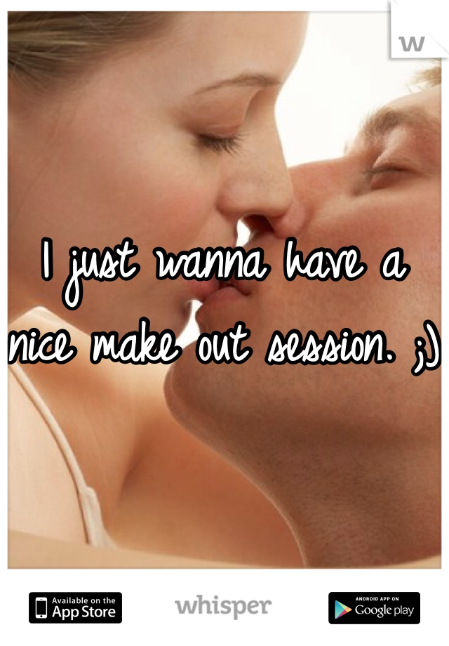 I just wanna have a nice make out session. ;)