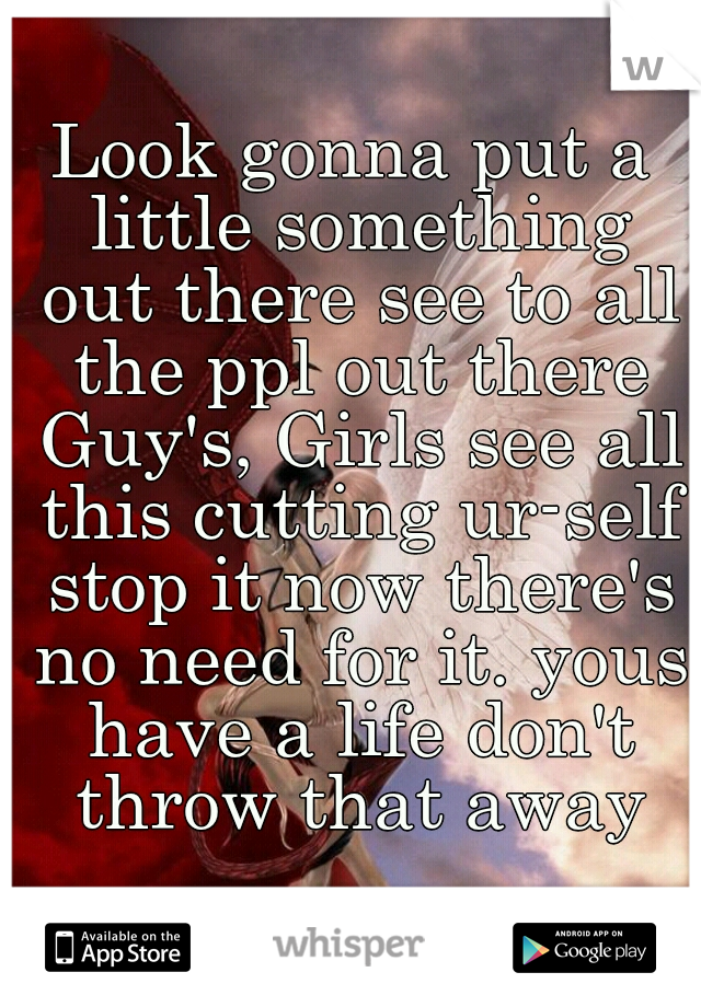 Look gonna put a little something out there see to all the ppl out there Guy's, Girls see all this cutting ur-self stop it now there's no need for it. yous have a life don't throw that away