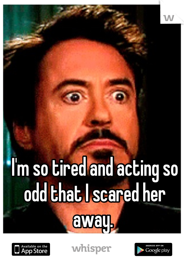 I'm so tired and acting so odd that I scared her away.