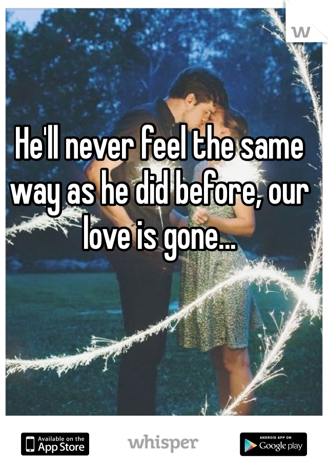 He'll never feel the same way as he did before, our love is gone...