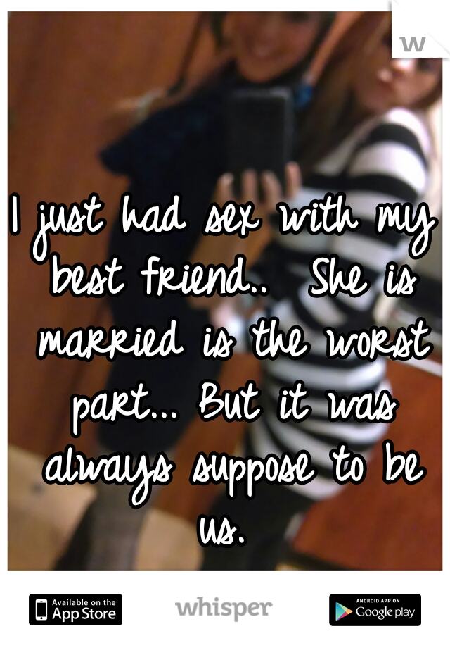 I just had sex with my best friend..  She is married is the worst part... But it was always suppose to be us.