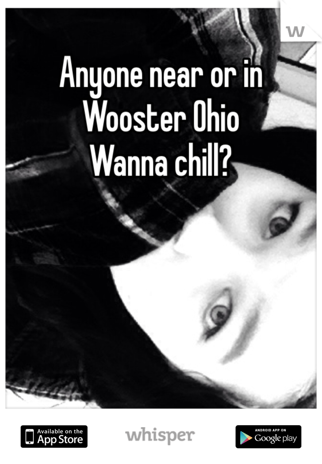 Anyone near or in Wooster Ohio  Wanna chill?