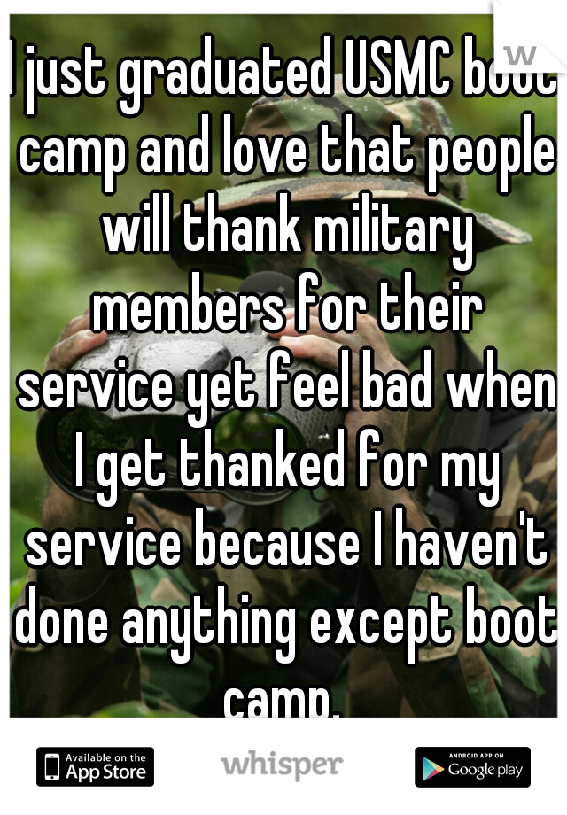 I just graduated USMC boot camp and love that people will thank military members for their service yet feel bad when I get thanked for my service because I haven't done anything except boot camp.