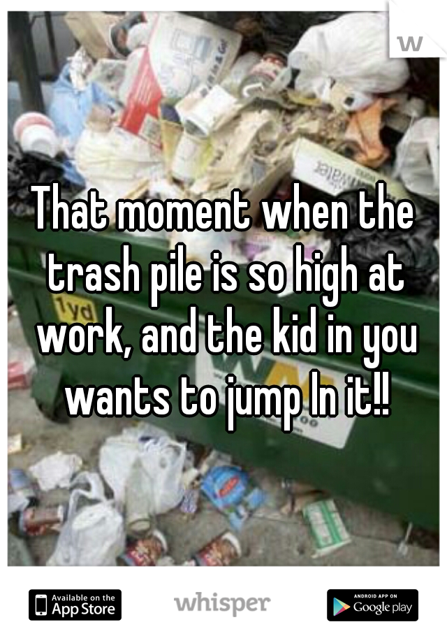 That moment when the trash pile is so high at work, and the kid in you wants to jump In it!!