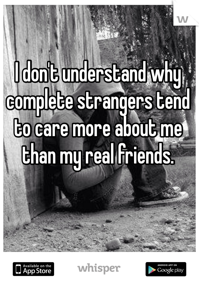 I don't understand why complete strangers tend to care more about me than my real friends.