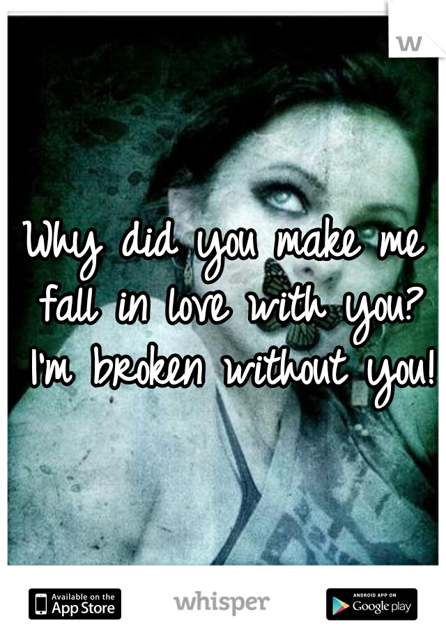 Why did you make me fall in love with you? I'm broken without you!