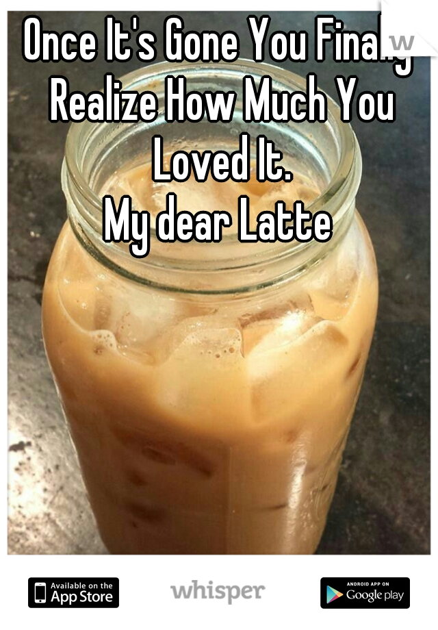 Once It's Gone You Finally Realize How Much You Loved It. My dear Latte