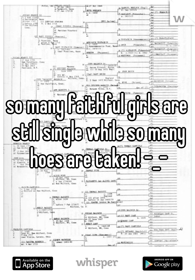 so many faithful girls are still single while so many hoes are taken! -_-