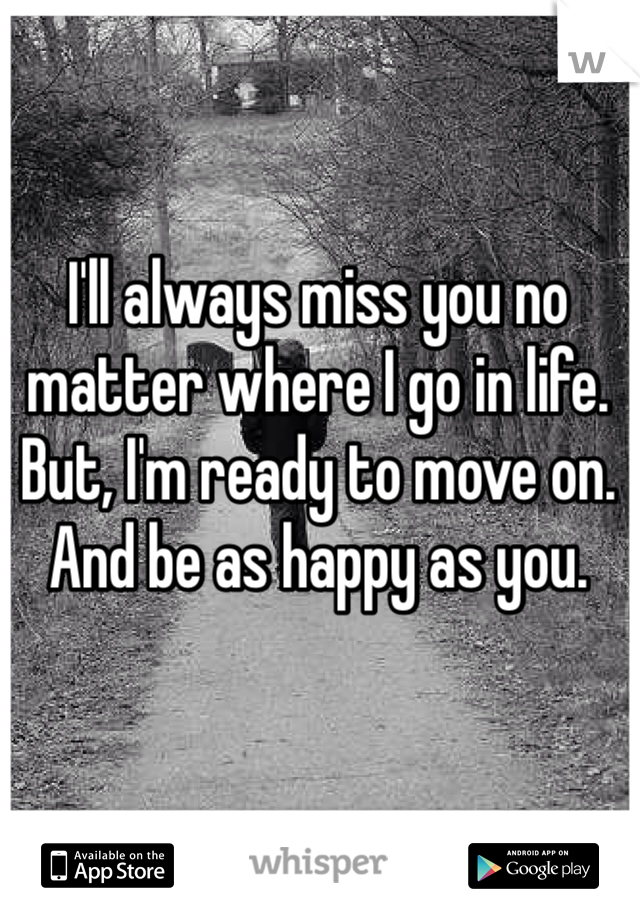 I'll always miss you no matter where I go in life. But, I'm ready to move on. And be as happy as you.