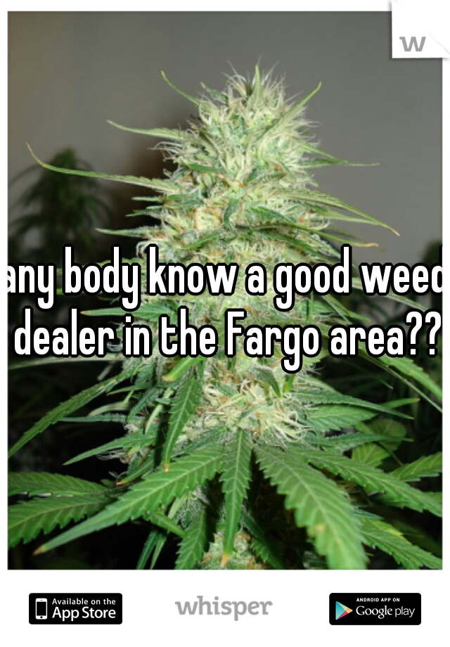 any body know a good weed dealer in the Fargo area??