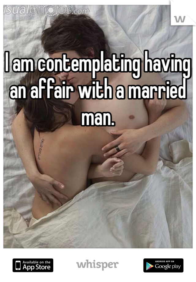 I am contemplating having an affair with a married man.