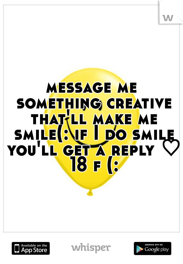 message me something creative that'll make me smile(: if I do smile you'll get a reply ♡ 18 f (: