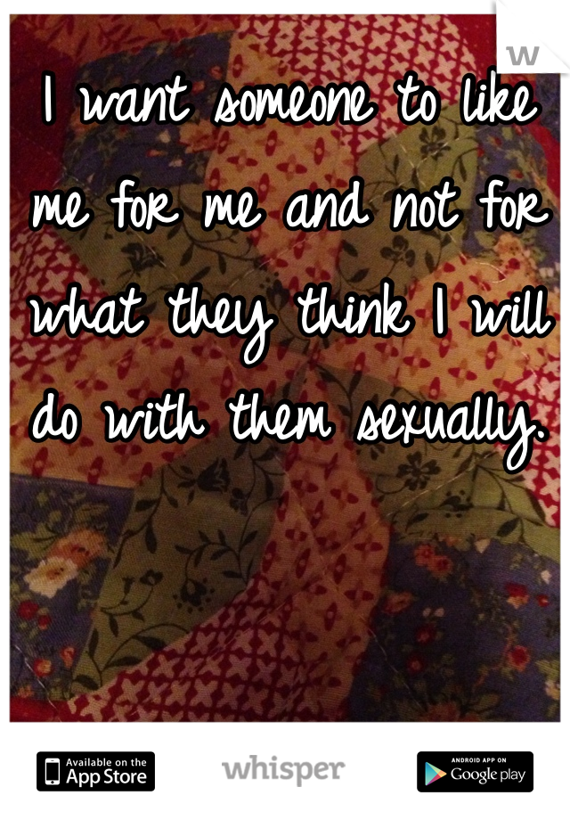 I want someone to like me for me and not for what they think I will do with them sexually.