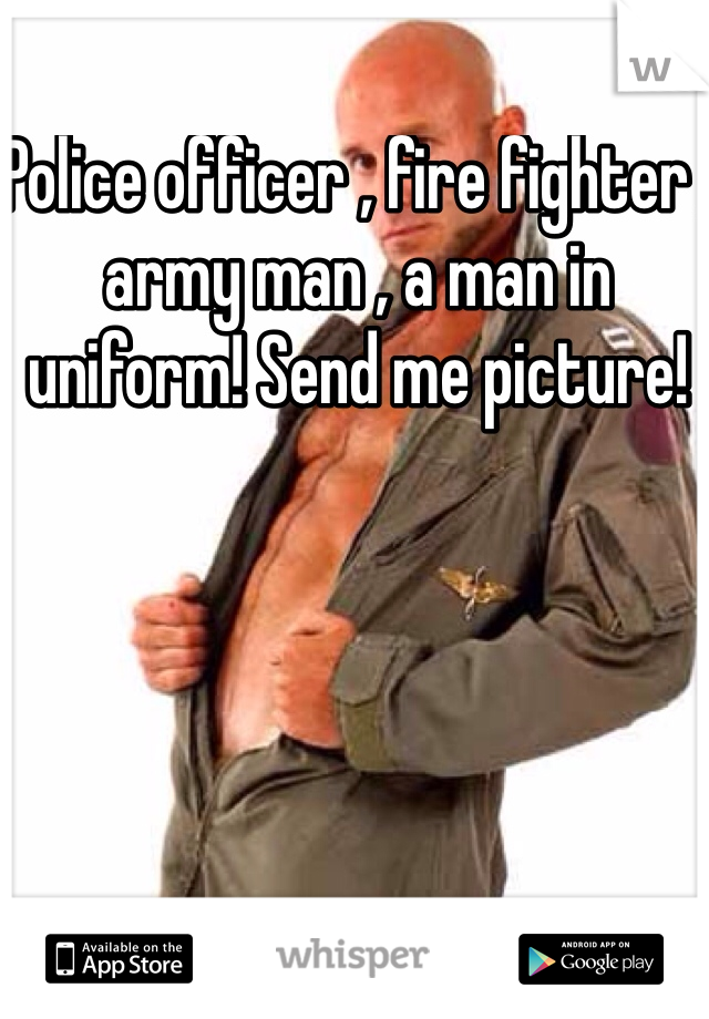 Police officer , fire fighter , army man , a man in uniform! Send me picture!