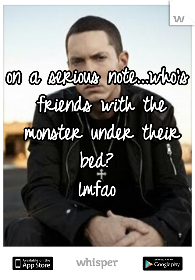 on a serious note...who's friends with the monster under their bed?  lmfao